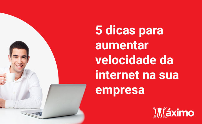 5 dicas para aumentar a velocidade da internet na sua empresa